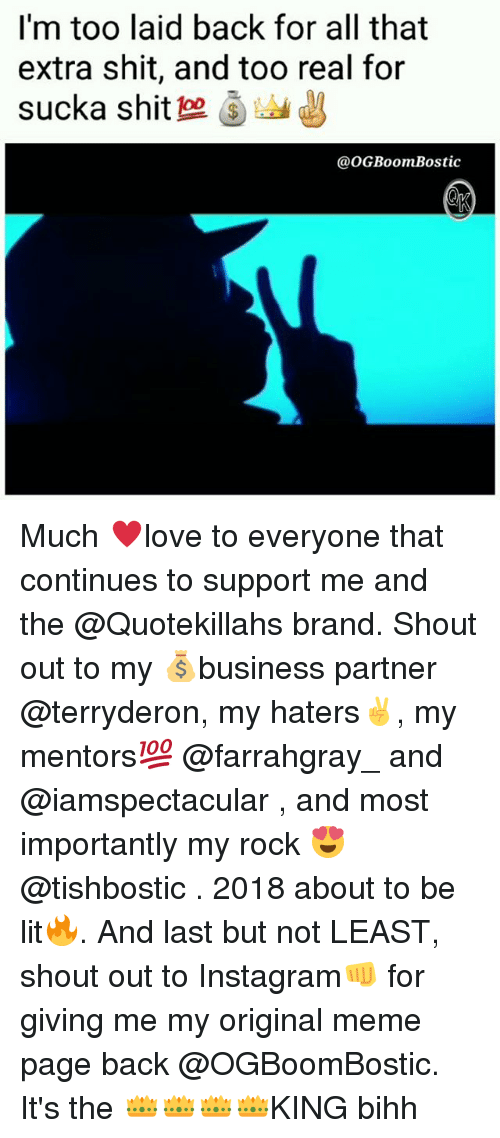 Instagram, Lit, and Meme: I'm too laid back for all that  extra shit, and too real for  sucka shit 으 )  @oGBoomBostic Much ♥️love to everyone that continues to support me and the @Quotekillahs brand. Shout out to my 💰business partner @terryderon, my haters✌, my mentors💯 @farrahgray_ and @iamspectacular , and most importantly my rock 😍@tishbostic . 2018 about to be lit🔥. And last but not LEAST, shout out to Instagram👊 for giving me my original meme page back @OGBoomBostic. It's the 👑👑👑👑KING bihh