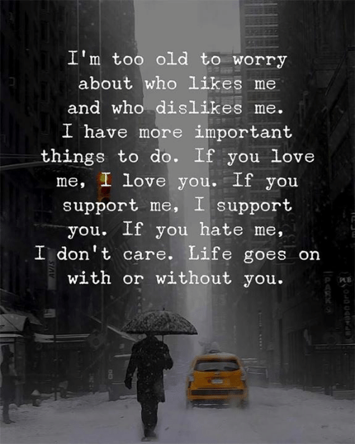 You Hate Me: I'm too old to worry  about who likes me  and who dislikes me.  I h  ave more important  things to do. If you Love  me, I love you. If you  support me, I support  you. If you hate me,  I don't care. Life goes on  with or without you.  R O  0
