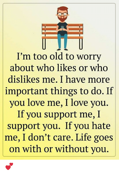 You Hate Me: I'm too old to worry  about who likes or who  dislikes me. I have more  important things to do. If  you love me, I love you.  If you support me, I  support you. If you hate  |me, I don't care. Life goes  on with or without you. 💕