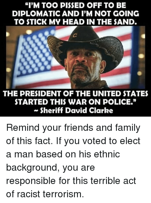 """David Clarke: """"I'M TOO PISSED OFF TO BE  DIPLOMATIC AND I'M NOT GOING  TO STICK MY HEAD IN THE SAND.  THE PRESIDENT OF THE UNITED STATES  STARTED THIS WAR ON POLICE.""""  Sheriff David Clarke Remind your friends and family of this fact. If you voted to elect a man based on his ethnic background,  you are responsible for this terrible act of racist terrorism."""