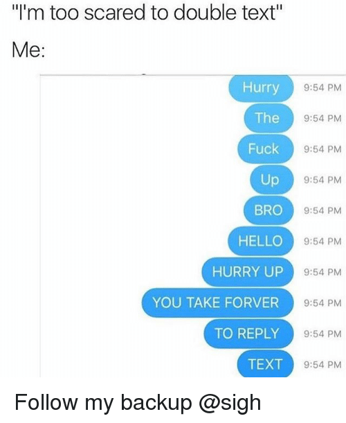 "Hello, Fuck, and Text: I'm too scared to double text""  Me  Hurry  The  Fuck  Up  BRO  HELLO  HURRY UP  YOU TAKE FORVER  TO REPLY  TEXT  9:54 PM  9:54 PM  9:54 PM  9:54 PM  9:54 PM  9:54 PM  9:54 PM  9:54 PM  9:54 PM  9:54 PM Follow my backup @sigh"