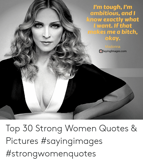 strong women: I'm tough, I'm  ambitious, and  know exactly what  I want. If that  makes me a bitch  okay-  Madonna  @Sayinglmages.com Top 30 Strong Women Quotes & Pictures #sayingimages #strongwomenquotes