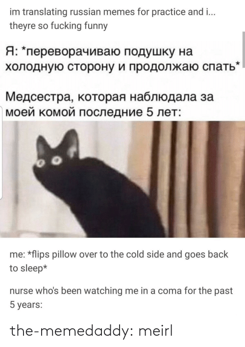coma: im translating russian memes for practice and i...  theyre so fucking funny  Я: *переворачиваю подушку на  холодную сторону и продолжаю спать  Медсестра, которая наблюдала за  моей комой последние 5 лет:  me: *flips pillow over to the cold side and goes back  to sleep*  nurse who's been watching me in a coma for the past  5 years: the-memedaddy:  meirl