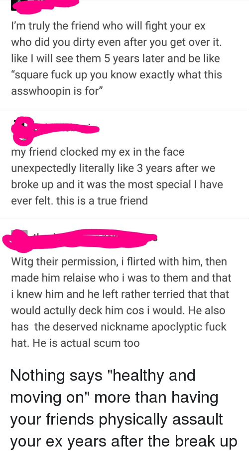 """Be Like, Friends, and True: I'm truly the friend who will fight your ex  who did you dirty even after you get over it  like I will see them 5 years later and be like  """"square fuck up you know exactly what this  asswhoopin is for""""  my friend clocked my ex in the face  unexpectedly literally like 3 years after we  broke up and it was the most special I have  ever felt. this is a true friend  Witg their permission, i flirted with him, then  made him relaise who i was to them and that  i knew him and he left rather terried that that  would actully deck him cos i would. He also  has the deserved nickname apoclyptic fuck  hat. He is actual scum too"""