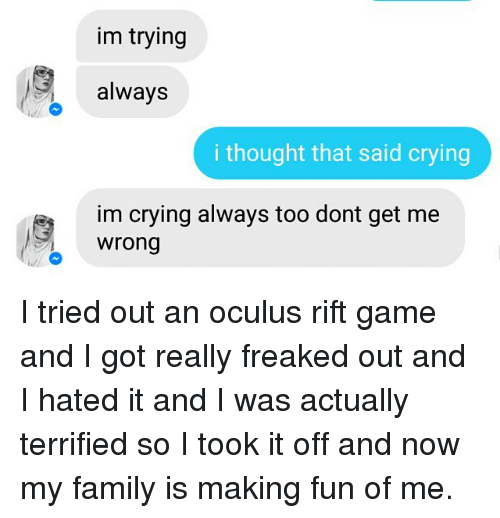 oculus: im trying  always  i thought that said crying  im crying always too dont get me  Wrong I tried out an oculus rift game and I got really freaked out and I hated it and I was actually terrified so I took it off and now my family is making fun of me.