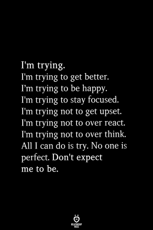 Stay Focused: I'm trying.  I'm trying to get better.  I'm trying to be happy.  I'm trying to stay focused.  I'm trying not to get upset.  I'm trying not to over react.  I'm trying not to over think.  All I can do is try. No one is  perfect. Don't expect  me to be.