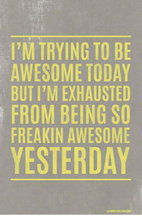 Dank, Today, and Awesome: I'M TRYING TO BE  AWESOME TODAY  BUT I'M EXHAUSTED  FROM BEING SO  FREAKIN AWESOME  YESTERDAY  GPOINTRESS POSTERS