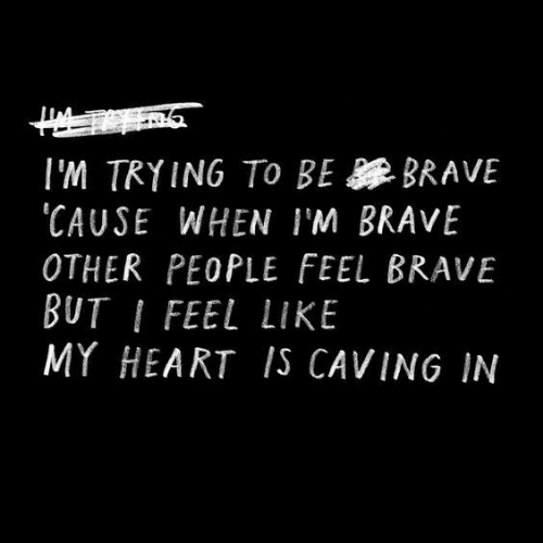 Be Brave: I'M TRYING TO BE BRAVE  CAUSE WHEN IM BRAVE  OTHER PEOPLE FEEL BRAVE  BUT I FEEL LIKE  MY HEART IS CAVING IN