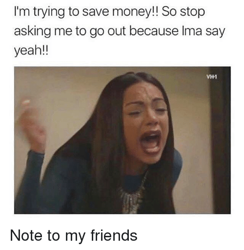 Friends, Money, and Yeah: I'm trying to save money!! So stop  asking me to go out because Ima say  yeah!!  VHI Note to my friends