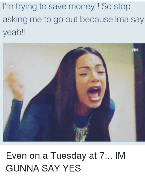 on a Tuesday: I'm trying to save money!! So stop  asking me to go out because Ima say  yeah!! Even on a Tuesday at 7... IM GUNNA SAY YES