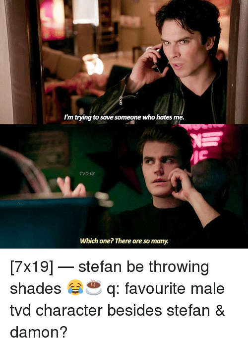Memes, 🤖, and Tvd: I'm trying to save someone who hates me.  TVD.IG  Which one? There are so many. [7x19] — stefan be throwing shades 😂☕️ q: favourite male tvd character besides stefan & damon?