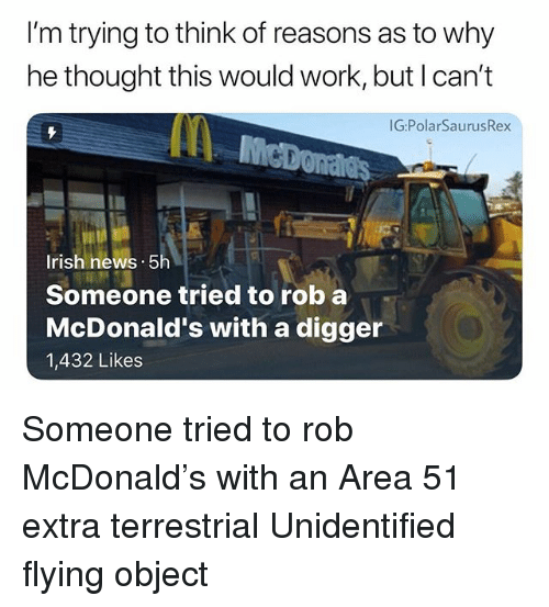 digger: I'm trying to think of reasons as to why  he thought this would work, but I can't  G:PolarSaurusRex  Irish hews. 5h  Someone tried to rob a  McDonald's with a digger  1,432 Likes Someone tried to rob McDonald's with an Area 51 extra terrestrial Unidentified flying object