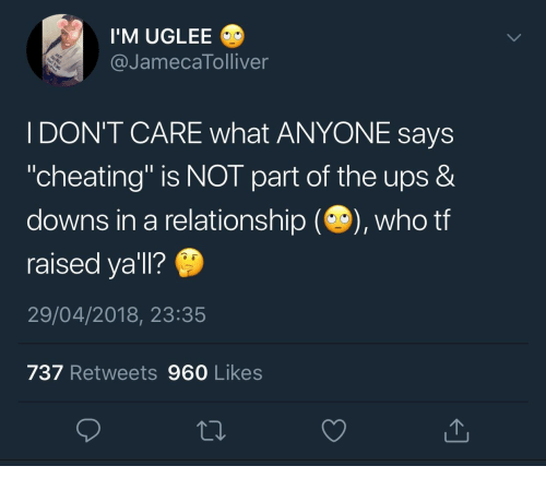 """Cheating, Ups, and In a Relationship: I'M UGLEE  @JamecaTolliver  I DON'T CARE what ANYONE says  """"cheating"""" is NOT part of the ups &  downs in a relationship (), who tf  raised ya'll?  29/04/2018, 23:35  737 Retweets 960 Likes"""