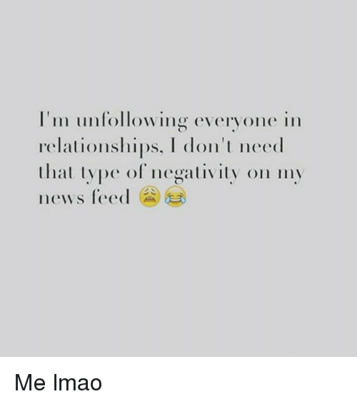 Relationships: I'm unfollowing everyone in  relationships, don't need  that type of negativity on my  news feed Me lmao