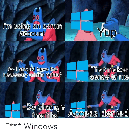 Admin: I'm using an admin  account  Yup  That makes  sense to me  So I should have the  necessary admin rights?  So Change Access denied  the file! F*** Windows