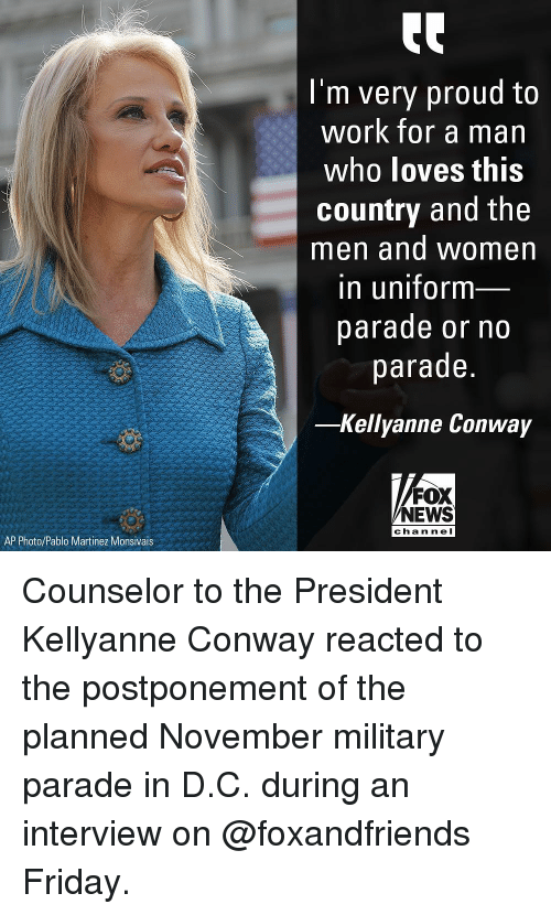 Kellyanne: I'm very proud to  work for a man  who loves this  country and the  men and women  in uniform  parade or no  parade.  -Kellyanne Conway  FOX  NEWS  chan nel  AP Photo/Pablo Martinez Monsivais Counselor to the President Kellyanne Conway reacted to the postponement of the planned November military parade in D.C. during an interview on @foxandfriends Friday.