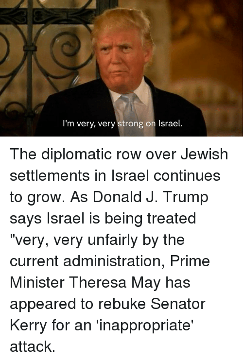 "Memes, The Diplomats, and Israel: I'm very, very strong on Israel. The diplomatic row over Jewish settlements in Israel continues to grow.  As Donald J. Trump says Israel is being treated ""very, very unfairly by the current administration, Prime Minister Theresa May has appeared to rebuke Senator Kerry for an 'inappropriate' attack."