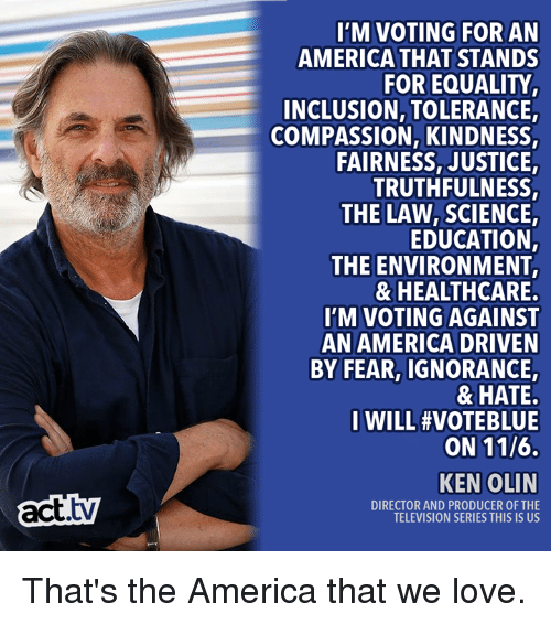 inclusion: I'M VOTING FOR AN  AMERICA THAT STANDS  FOR EQUALITY  INCLUSION, TOLERANCE  COMPASSION, KINDNESS,  FAIRNESS, JUSTICE  TRUTHFULNESS,  THE LAW,SCIENCE,  EDUCATION,  THE ENVIRONMENT  & HEALTHCARE  I'M VOTING AGAINST  AN AMERICA DRIVEN  BY FEAR, IGNORANCE,  & HATE.  I WILL #VOTEBLUE  ON 11/6.  act.tv  KEN OLIN  DIRECTOR AND PRODUCER OF THE  TELEVISION SERIES THIS IS US That's the America that we love.