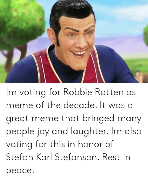 bringed: Im voting for Robbie Rotten as meme of the decade. It was a great meme that bringed many people joy and laughter. Im also voting for this in honor of Stefan Karl Stefanson. Rest in peace.