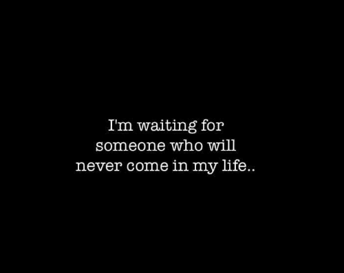 Waiting For Someone: Im waiting for  someone who will  never come in my life