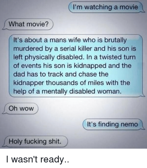 Finding Nemo, Memes, and Serial: I'm watching a movie  What movie?  It's about a mans wife who is brutally  murdered by a serial killer and his son is  left physically disabled. In a twisted turn  of events his son is kidnapped and the  dad has to track and chase the  kidnapper thousands of miles with the  help of a mentally disabled woman.  Oh WOW  It's finding nemo  Holy fucking shit. I wasn't ready..