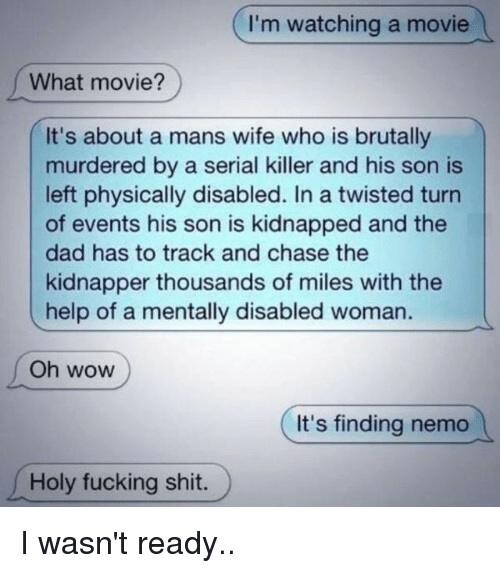 Finding Nemo, Memes, and Serial: I'm watching a movie  What movie?  It's about a mans wife who is brutally  murdered by a serial killer and his son is  left physically disabled. twisted turn  of events his son is kidnapped and the  dad has to track and chase the  kidnapper thousands of miles with the  help of a mentally disabled woman  Oh WOW  It's finding nemo  Holy fucking shit. I wasn't ready..