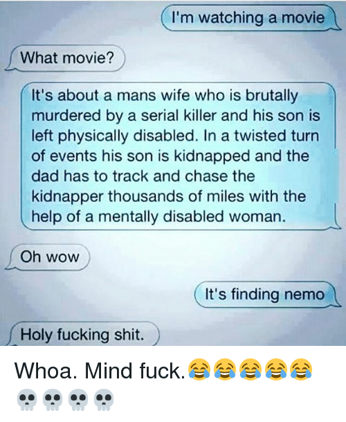 Mind Fucking: I'm watching a movie  What movie?  It's about a mans wife who is brutally  murdered by a serial killer and his son is  left physically disabled. In a twisted turn  of events his son is kidnapped and the  dad has to track and chase the  kidnapper thousands of miles with the  help of a mentally disabled woman.  l  Oh WOW  It's finding nemo  oly fucking shit. Whoa. Mind fuck.😂😂😂😂😂💀💀💀💀