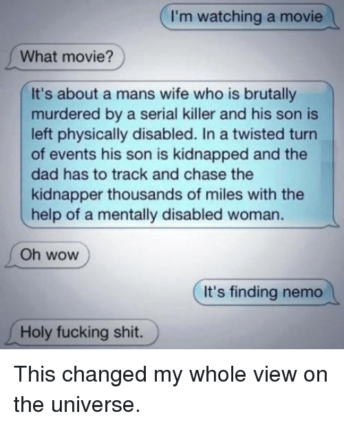 Dad, Finding Nemo, and Fucking: I'm watching a movie  What movie?  It's about a mans wife who is brutally  murdered by a serial killer and his son is  left physically disabled. In a twisted turn  of events his son is kidnapped and the  dad has to track and chase the  kidnapper thousands of miles with the  help of a mentally disabled woman.  Oh wow  It's finding nemo  Holy fucking shit. This changed my whole view on the universe.