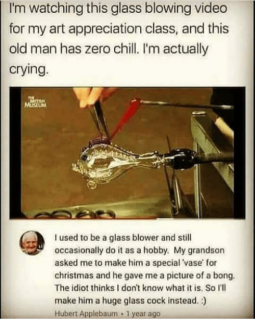 Chill, Christmas, and Crying: I'm watching this glass blowing video  for my art appreciation class, and this  old man has zero chill. I'm actually  crying.  I used to be a glass blower and still  occasionally do it as a hobby. My grandson  asked me to make him a special 'vase' for  christmas and he gave me a picture of a bong  The idiot thinks I don't know what it is. So I'll  make him a huge glass cock instead.)  Hubert Applebaum 1 year ago