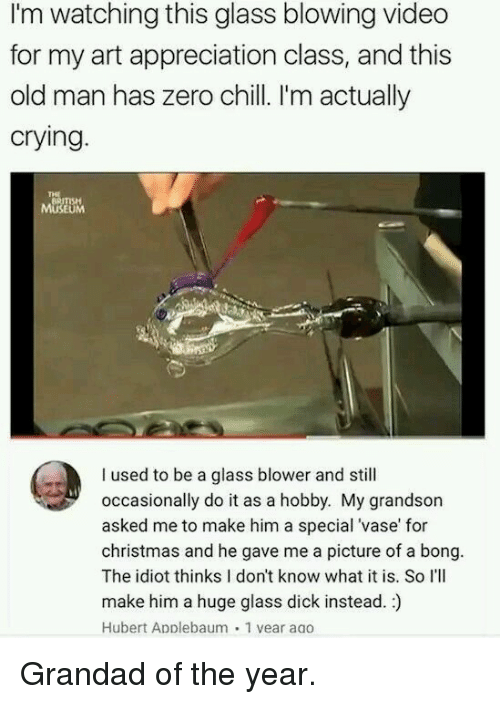grandad: I'm watching this glass blowing video  for my art appreciation class, and this  old man has zero chill. I'm actually  crying  BRITISH  MUSEUM  I used to be a glass blower and still  occasionally do it as a hobby. My grandson  asked me to make him a special 'vase' for  christmas and he gave me a picture of a bong.  The idiot thinks I don't know what it is. So I'lI  make him a huge glass dick instead.)  Hubert Applebaum 1 vear aao Grandad of the year.