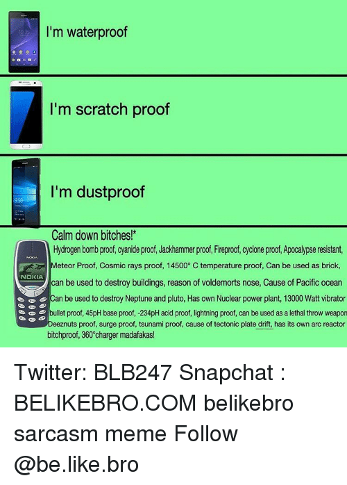 Be Like, Memes, and Snapchat: I'm waterproof  I'm scratch proof  I'm dustproof  Calm down bitches!  Hydrogen bomb proof, cyanide proof, Jackhammer proof, Fireproof, cyclone proof, Apocalypse resistant,  Meteor Proof, Cosmic rays proof, 145000 C temperature proof, Can be used as brick  NOKIA  can be used to destroy buildings, reason of voldemorts nose, Cause of Pacific Ocean  can be used to destroy Neptune and pluto, Has own Nuclear power plant, 13000 Watt vibrator  bullet proof, 45pH base proof, -234pH acid proof, lightning proof, can be used as a lethal throw weapon  eeznuts proof, surge proof, tsunami proof, cause of tectonic plate drift, has its own arc reactor  bitchproof, 360°charger madafakas! Twitter: BLB247 Snapchat : BELIKEBRO.COM belikebro sarcasm meme Follow @be.like.bro