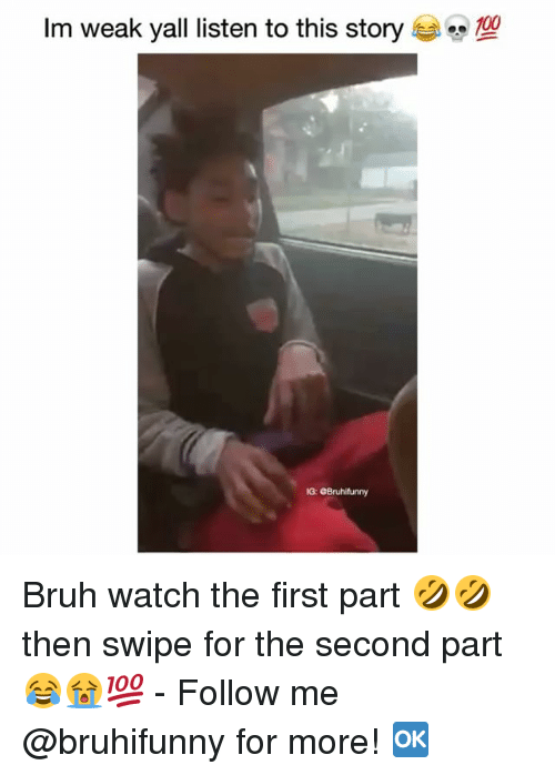 Bruh, Memes, and Watch: Im weak yall listen to this story  G: eBruhifunny Bruh watch the first part 🤣🤣 then swipe for the second part 😂😭💯 - Follow me @bruhifunny for more! 🆗