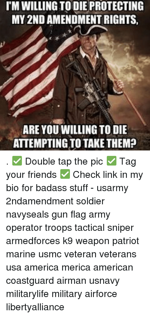 Memes, Soldiers, and Badass: I'M WILLING TO DIE PROTECTING  MY 2ND AMENDMENT RIGHTS  ARE YOU WILLING TO DIE  ATTEMPTING TO TAKE THEM? . ✅ Double tap the pic ✅ Tag your friends ✅ Check link in my bio for badass stuff - usarmy 2ndamendment soldier navyseals gun flag army operator troops tactical sniper armedforces k9 weapon patriot marine usmc veteran veterans usa america merica american coastguard airman usnavy militarylife military airforce libertyalliance