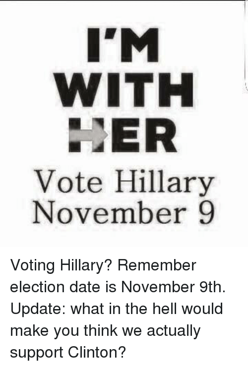 Vote Hillary: I'M  WITH  ER  Vote Hillary  November 9 Voting Hillary? Remember election date is November 9th. Update: what in the hell would make you think we actually support Clinton?