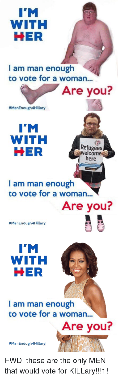 Forwardsfromgrandma, Her, and Ims: I'M  WITH  HER  I am man enough  to vote for a woman...  Are you?  #ManEnough4Hillary   I'M  WITH  HER  welcom  here  I am man enough  to vote for a woman...  Are you?  thManEnough4Hillary   I'M  WITH  HER  I am man enough  to vote for a woman...  Are you?  ry FWD: these are the only MEN that would vote for KILLary!!!1!