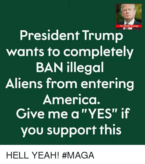 """America, Memes, and Yeah: I'm With Trump  President Trump  wants to completely  BAN illegoal  Aliens from entering  America.  Give me a """"YES"""" if  you support this HELL YEAH! #MAGA"""