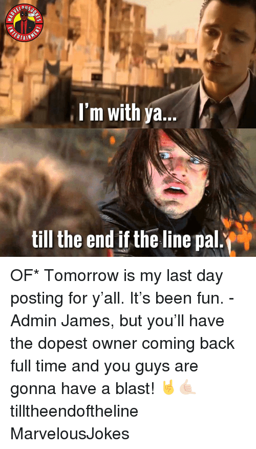 Memes, Time, and Tomorrow: I'm with ya.  till the end if the line pal. OF* Tomorrow is my last day posting for y'all. It's been fun. - Admin James, but you'll have the dopest owner coming back full time and you guys are gonna have a blast! 🤘🤙🏻 tilltheendoftheline MarvelousJokes