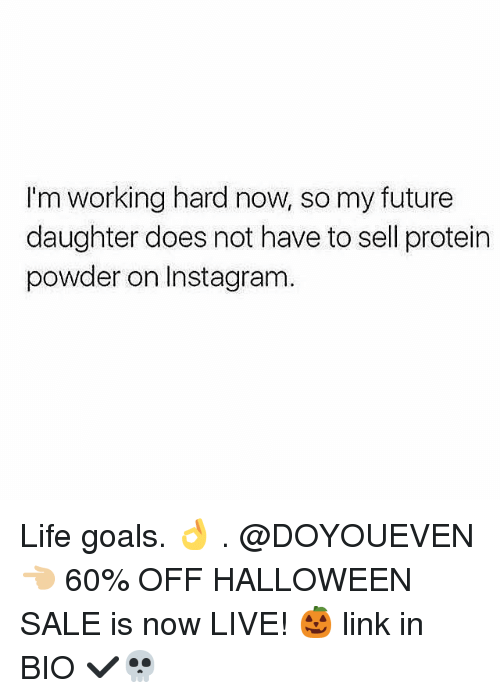 Future, Goals, and Gym: I'm working hard now, so my future  daughter does not have to sell protein  powder on Instagram Life goals. 👌 . @DOYOUEVEN 👈🏼 60% OFF HALLOWEEN SALE is now LIVE! 🎃 link in BIO ✔️💀