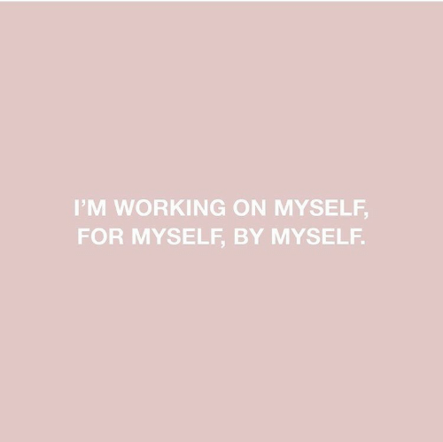 By Myself: IM WORKING ON MYSELF,  FOR MYSELF, BY MYSELF.