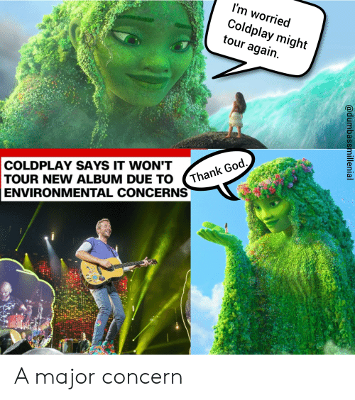 Coldplay: I'm worried  Coldplay might  tour again.  COLDPLAY SAYS IT WON'T  TOUR NEW ALBUM DUE TO  ENVIRONMENTAL CONCERNS  Thank God.  @dumbassmillenial A major concern