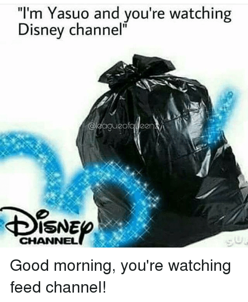 """Disney, Memes, and Good Morning: """"I'm Yasuo and you're watching  Disney channel""""  ISNE  CHANNEL Good morning, you're watching feed channel!"""