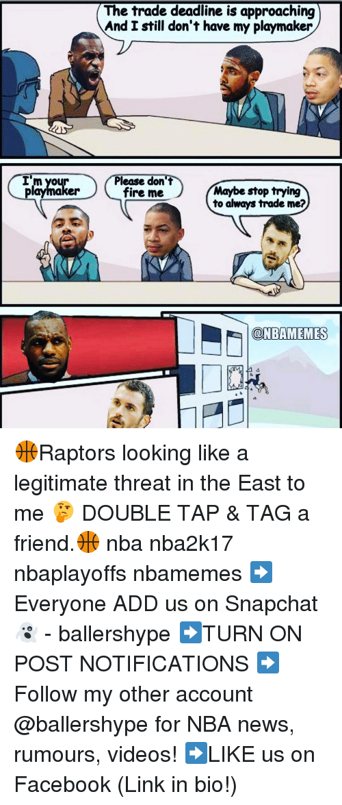 Fire, Nba, and Snapchat: I'm yo  playmaker  The trade deadline is approaching  And I still don't have my playmaker  Please don't  Maybe stop trying  fire me  to always trade me?  @NBAMEMESS 🏀Raptors looking like a legitimate threat in the East to me 🤔 DOUBLE TAP & TAG a friend.🏀 nba nba2k17 nbaplayoffs nbamemes ➡Everyone ADD us on Snapchat 👻 - ballershype ➡TURN ON POST NOTIFICATIONS ➡Follow my other account @ballershype for NBA news, rumours, videos! ➡LIKE us on Facebook (Link in bio!)