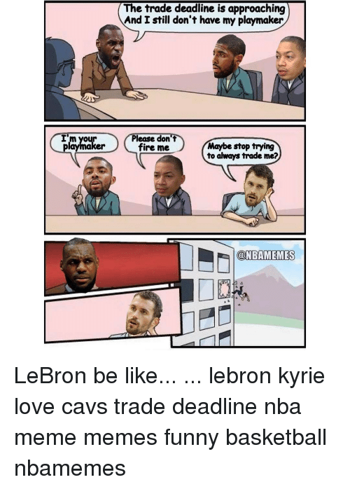 Be Like, Fire, and Memes: I'm your  playmaker  The trade deadline is approaching  And I still don't have my playmaker  Please don't  Maybe stop trying  fire me  to always trade me?  OONBAMEMES LeBron be like... ... lebron kyrie love cavs trade deadline nba meme memes funny basketball nbamemes