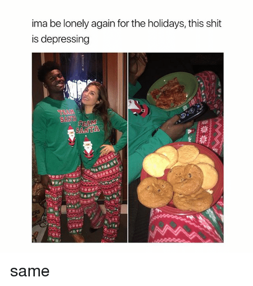 Shit, Girl Memes, and For: ima be lonely again for the holidays, this shit  is depressing same