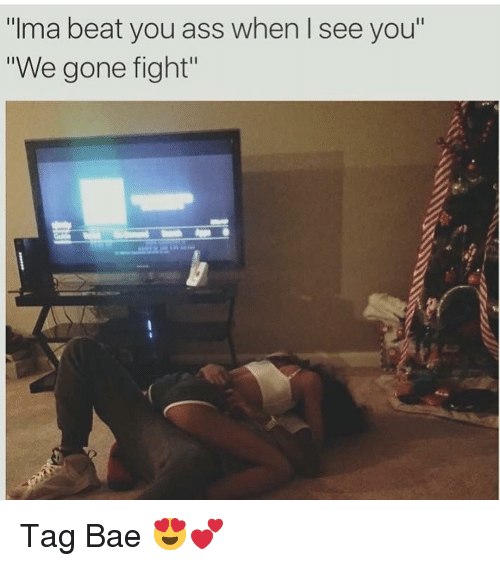 "When I See You: ""Ima beat you ass when I see you  ""We gone fight"" Tag Bae 😍💕"