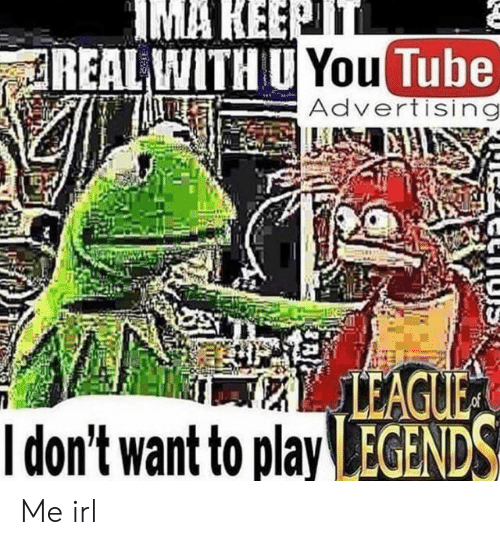 advertising: IMA KEEPTT  REAL WITH U You Tube)  Advertising  LEAGUE  Idon't want to play EGENDS Me irl