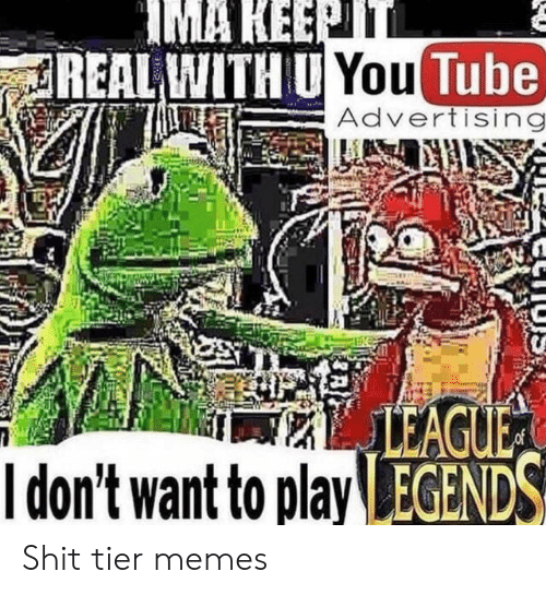 ima: IMA KEEPTT  REAL WITH U You Tube  Advertising  LEAGUE  Idon't want to play EGENDS Shit tier memes