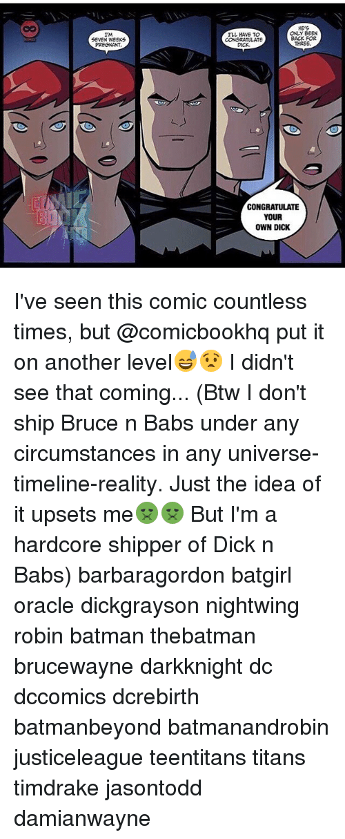 Batman, Memes, and Dick: IMA  SEVEN WEEKS  ONLY BEEN  ILL HAVE TO  BACK FOR  CONGRATULATE  THREE.  CONGRATULATE  YOUR  OWN DICK I've seen this comic countless times, but @comicbookhq put it on another level😅😧 I didn't see that coming... (Btw I don't ship Bruce n Babs under any circumstances in any universe-timeline-reality. Just the idea of it upsets me🤢🤢 But I'm a hardcore shipper of Dick n Babs) barbaragordon batgirl oracle dickgrayson nightwing robin batman thebatman brucewayne darkknight dc dccomics dcrebirth batmanbeyond batmanandrobin justiceleague teentitans titans timdrake jasontodd damianwayne