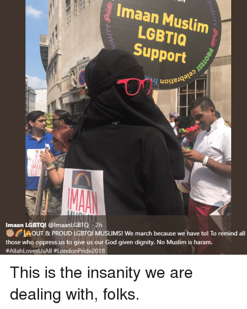 God, Muslim, and Haram: Imaan Muslim  LGBTIO  Support  uoneia  LOV  CMOUT & PROUD LGBTQI MUSLIMS! We march because we have to! To remind all  those who oppress us to give us our God given dignity. No Muslim is haram  #AllahLovesUsAll #LondonPride2018  Imaan LGBTQI @lmaanLGBTQ-2h