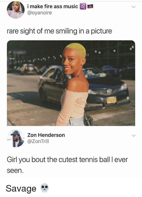 tennis ball: @ imaanfire ass musico  @oyanoire  rare sight of me smiling in a picture  Zon Henderson  @ZonTril  Girl you bout the cutest tennis ball I ever  seen Savage 💀